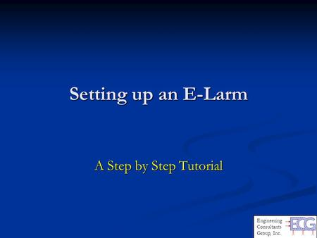 Setting up an E-Larm A Step by Step Tutorial Engineering Consultants Group, Inc.