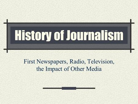 History of Journalism First Newspapers, Radio, Television, the Impact of Other Media.