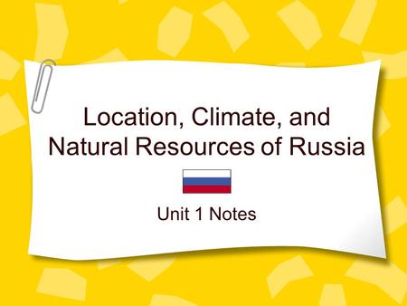 Location, Climate, and Natural Resources of Russia Unit 1 Notes.