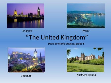 """The United Kingdom"" Scotland Northern Ireland EnglandWales Done by Maria Elagina, grade 6."
