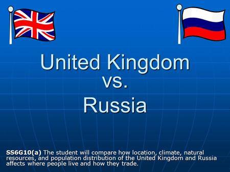 United Kingdom SS6G10(a) The student will compare how location, climate, natural resources, and population distribution of the United Kingdom and Russia.