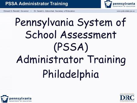 Edward G. Rendell, Governor ▪ Dr. Gerald L. Zahorchak, Secretary of Educationwww.pde.state.pa.us PSSA Administrator Training Pennsylvania System of School.