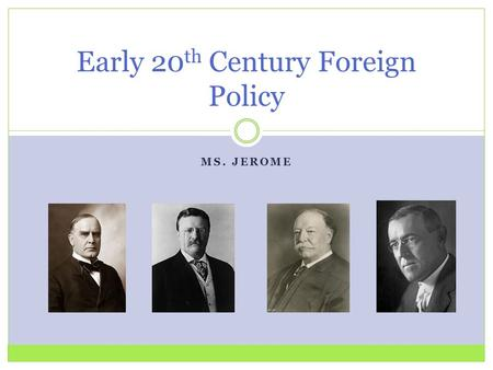 MS. JEROME Early 20 th Century Foreign Policy. A Changing Era The dawn of the 20 th century saw the U.S. as an imperial power. Each president of the new.