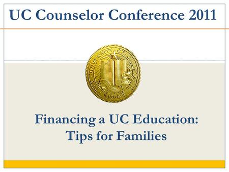 Financing a UC Education: Tips for Families UC Counselor Conference 2011.
