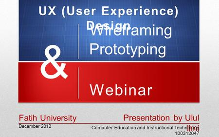 Webinar December 2012 Presentation by Ulul Ilmi Computer Education and Instructional Technology 100312047 Fatih University Wireframing & Prototyping UX.
