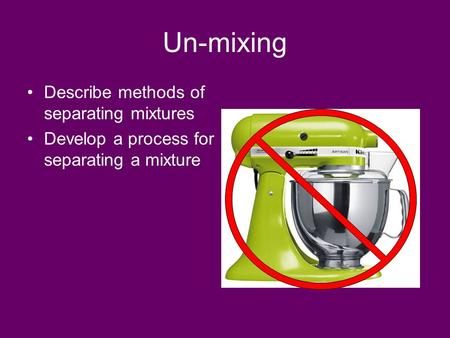 Un-mixing Describe methods of separating mixtures Develop a process for separating a mixture.