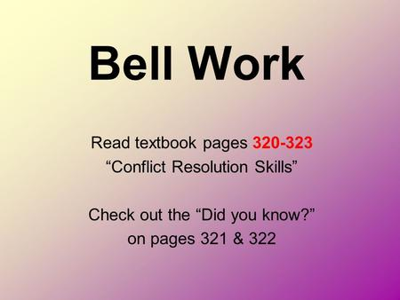 "Bell Work Read textbook pages 320-323 ""Conflict Resolution Skills"" Check out the ""Did you know?"" on pages 321 & 322."
