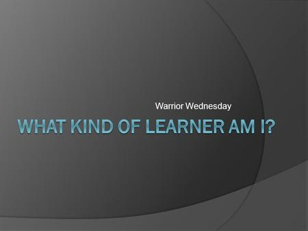 Warrior Wednesday. What Kind of Learner am I?  Many students learn differently.  One way to be successful is to study using your strengths.  There.