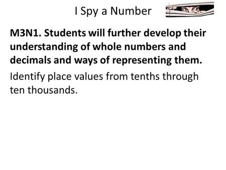 I Spy a Number M3N1. Students will further develop their understanding of whole numbers and decimals and ways of representing them. Identify place values.