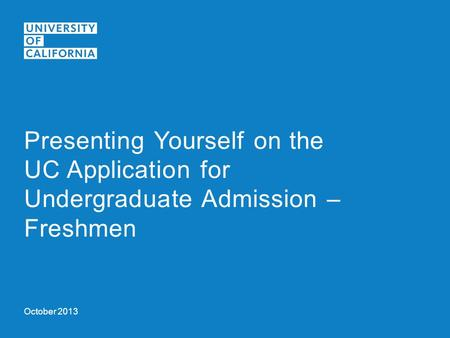 October 2013 Presenting Yourself on the UC Application for Undergraduate Admission – Freshmen.