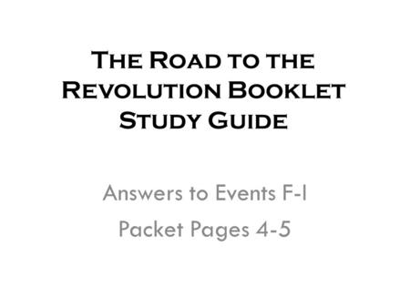 The Road to the Revolution Booklet Study Guide Answers to Events F-I Packet Pages 4-5.