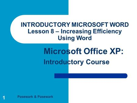 Pasewark & Pasewark Microsoft Office XP: Introductory Course 1 INTRODUCTORY MICROSOFT WORD Lesson 8 – Increasing Efficiency Using Word.