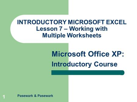 Pasewark & Pasewark Microsoft Office XP: Introductory Course 1 INTRODUCTORY MICROSOFT EXCEL Lesson 7 – Working with Multiple Worksheets.