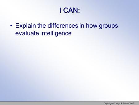 I CAN: Explain the differences in how groups evaluate intelligence Copyright © Allyn & Bacon 2007.