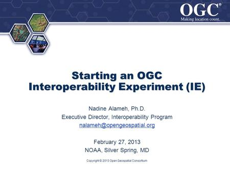 ® ® Starting an OGC Interoperability Experiment (IE) Nadine Alameh, Ph.D. Executive Director, Interoperability Program February.