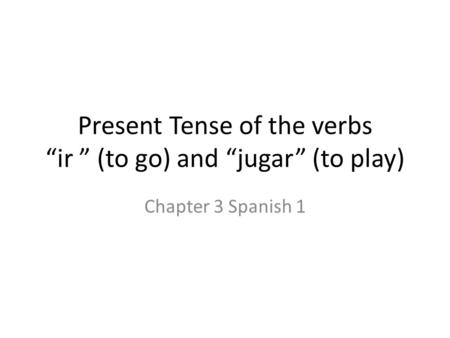 "Present Tense of the verbs ""ir "" (to go) and ""jugar"" (to play) Chapter 3 Spanish 1."
