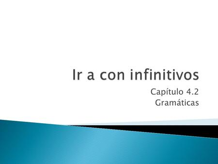 Capítulo 4.2 Gramáticas. Do you remember that the Ir is irregular verb? Yes, because it doesn't follow a clear pattern.