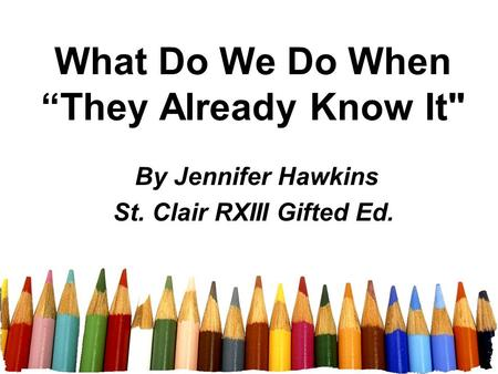 "What Do We Do When ""They Already Know It By Jennifer Hawkins St. Clair RXIII Gifted Ed."