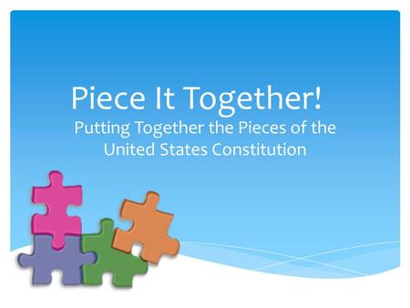 Piece It Together! Putting Together the Pieces of the United States Constitution.