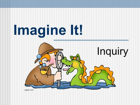 Imagine It! Inquiry. Why Use the Inquiry Process? Instruction in reading, writing, speaking, and listening is often fragmented and lacking in a coherent.