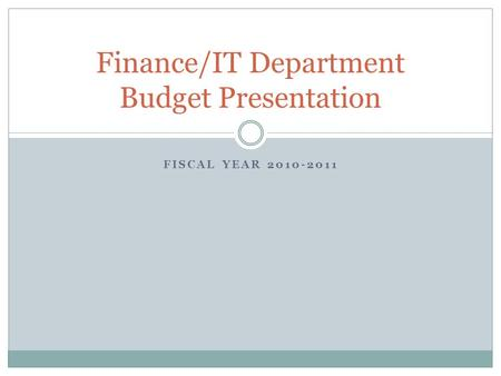 FISCAL YEAR 2010-2011 Finance/IT Department Budget Presentation.