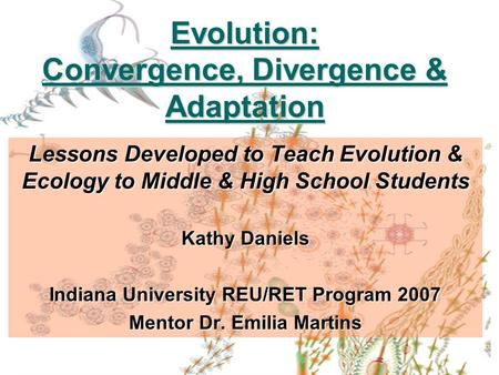Evolution: Convergence, Divergence & Adaptation Lessons Developed to Teach Evolution & Ecology to Middle & High School Students Kathy Daniels Indiana University.