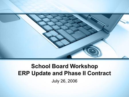 School Board Workshop ERP Update and Phase II Contract July 26, 2006.