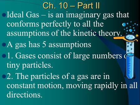 Ch. 10 – Part II Ideal Gas – is an imaginary gas that conforms perfectly to all the assumptions of the kinetic theory. A gas has 5 assumptions 1. Gases.