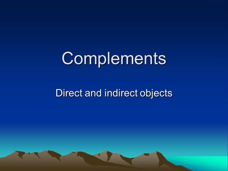 Complements Direct and indirect objects. Sometimes a sentence is not complete with just a subject and a verb. Example – They threw. If someone said this.