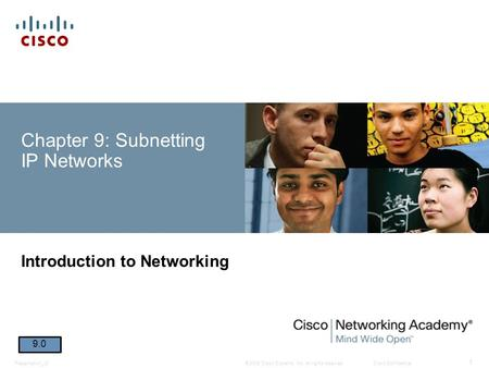 © 2008 Cisco Systems, Inc. All rights reserved.Cisco ConfidentialPresentation_ID 1 Chapter 9: Subnetting IP Networks Introduction to Networking 9.0.