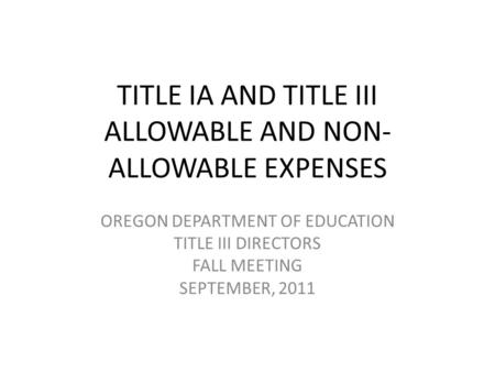 TITLE IA AND TITLE III ALLOWABLE AND NON- ALLOWABLE EXPENSES OREGON DEPARTMENT OF EDUCATION TITLE III DIRECTORS FALL MEETING SEPTEMBER, 2011.
