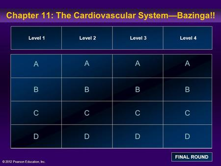 © 2012 Pearson Education, Inc. Chapter 11: The Cardiovascular System—Bazinga!! A B C D AAA BBB CCC DDD Level 1Level 2Level 3Level 4 FINAL ROUND.
