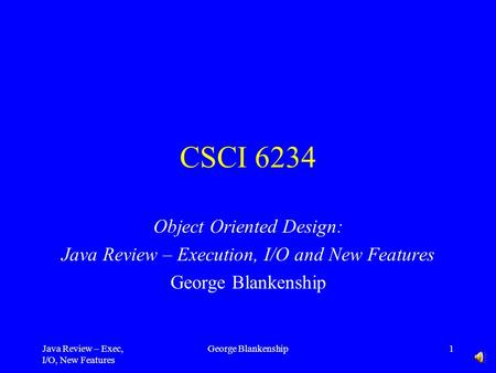 Java Review – Exec, I/O, New Features George Blankenship1 CSCI 6234 Object Oriented Design: Java Review – Execution, I/O and New Features George Blankenship.