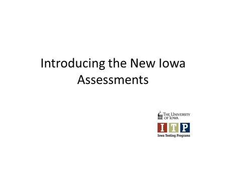 Introducing the New Iowa Assessments. The Iowa Assessments DatesLocationsPurposes IntroductionMay June AEAsOverview of changes in content, ordering, delivery,