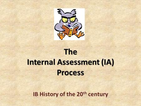 The Internal Assessment (IA) Process IB History of the 20 th century.