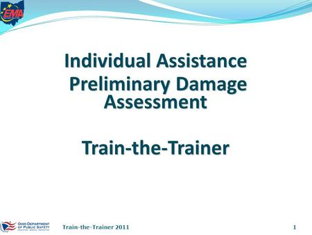 Individual Assistance Preliminary Damage Assessment Preliminary Damage AssessmentTrain-the-Trainer 1Train-the-Trainer 2011.