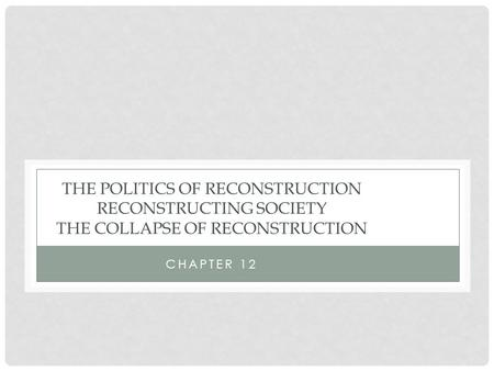 CHAPTER 12 THE POLITICS OF RECONSTRUCTION RECONSTRUCTING SOCIETY THE COLLAPSE OF RECONSTRUCTION.