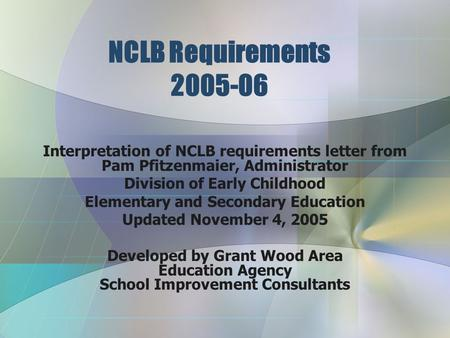 NCLB Requirements 2005-06 Interpretation of NCLB requirements letter from Pam Pfitzenmaier, Administrator Division of Early Childhood Elementary and Secondary.
