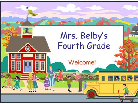 Mrs. Belby's Fourth Grade Welcome!. Welcome to Fourth Grade!  Be sure to sign in and take a copy of each handout  Please consider helping with room.