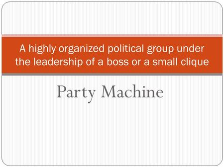 Party Machine A highly organized political group under the leadership of a boss or a small clique.