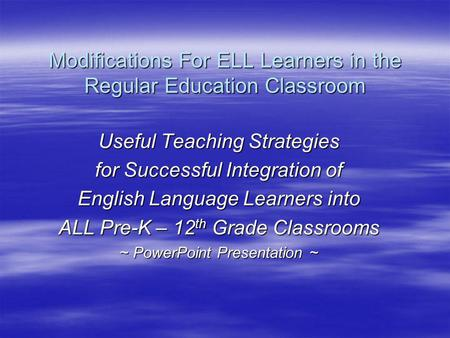 Modifications For ELL Learners in the Regular Education Classroom Useful Teaching Strategies for Successful Integration of English Language Learners into.