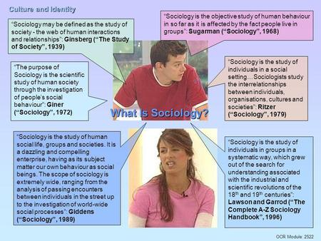 "OCR Module: 2522 Culture and Identity What Is Sociology? ""Sociology may be defined as the study of society - the web of human interactions and relationships"":"