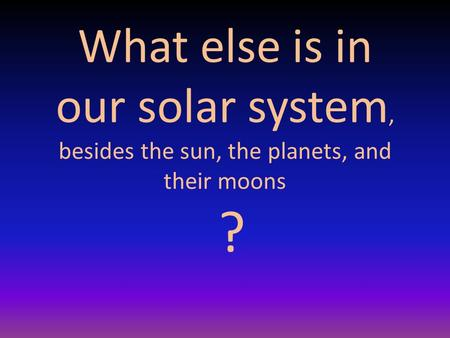 What else is in our solar system, besides the sun, the planets, and their moons ?