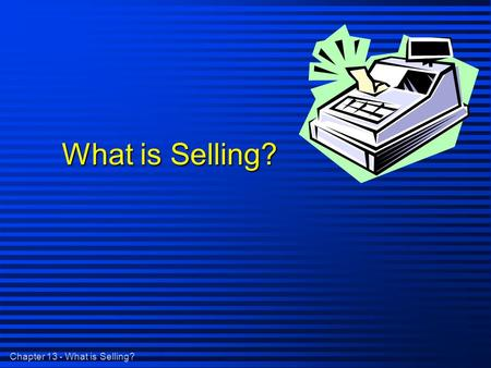 Chapter 13 - What is Selling? What is Selling?. Chapter 13 - What is Selling? What is Selling? n Helping Customers make satisfying buying decisions -
