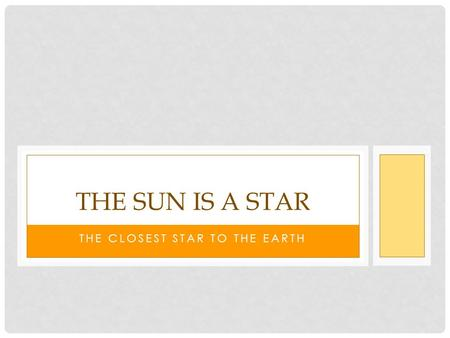 THE CLOSEST STAR TO THE EARTH THE SUN IS A STAR. THE SUN The Sun is a star. It is the star that is closest to the Earth.