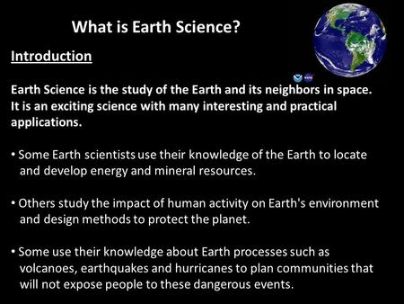 What is Earth Science? Introduction Earth Science is the study of the Earth and its neighbors in space. It is an exciting science with many interesting.