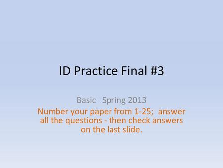 ID Practice Final #3 Basic Spring 2013 Number your paper from 1-25; answer all the questions - then check answers on the last slide.