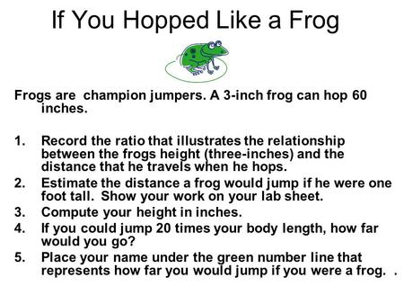 If You Hopped Like a Frog Frogs are champion jumpers. A 3-inch frog can hop 60 inches. 1.Record the ratio that illustrates the relationship between the.