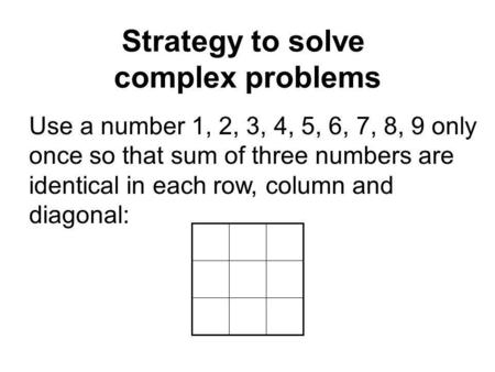 Strategy to solve complex problems Use a number 1, 2, 3, 4, 5, 6, 7, 8, 9 only once so that sum of three numbers are identical in each row, column and.