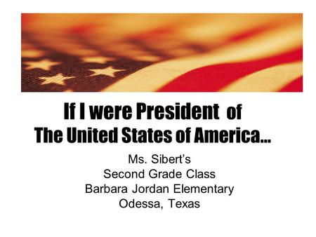 If I were President of The United States of America… Ms. Sibert's Second Grade Class Barbara Jordan Elementary Odessa, Texas.